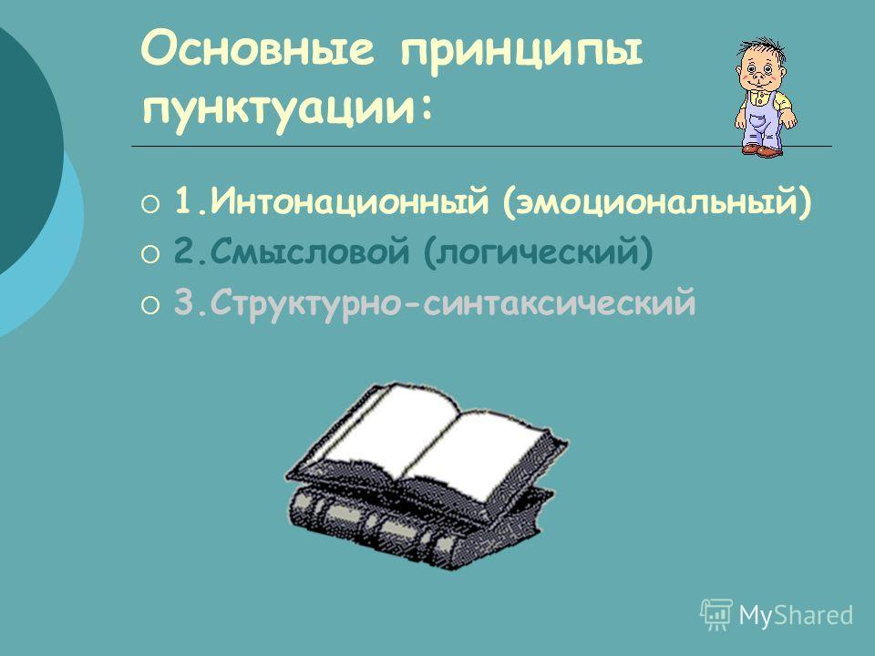 Основные принципы пунктуации: 1.Интонационный (эмоциональный) 2.Смысловой (логический) 3.Структурно-синтаксический