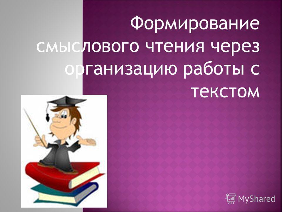 Формирование смыслового чтения через организацию работы с текстом