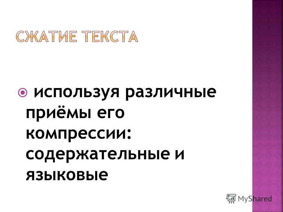 используя различные приёмы его компрессии: содержательные и языковые