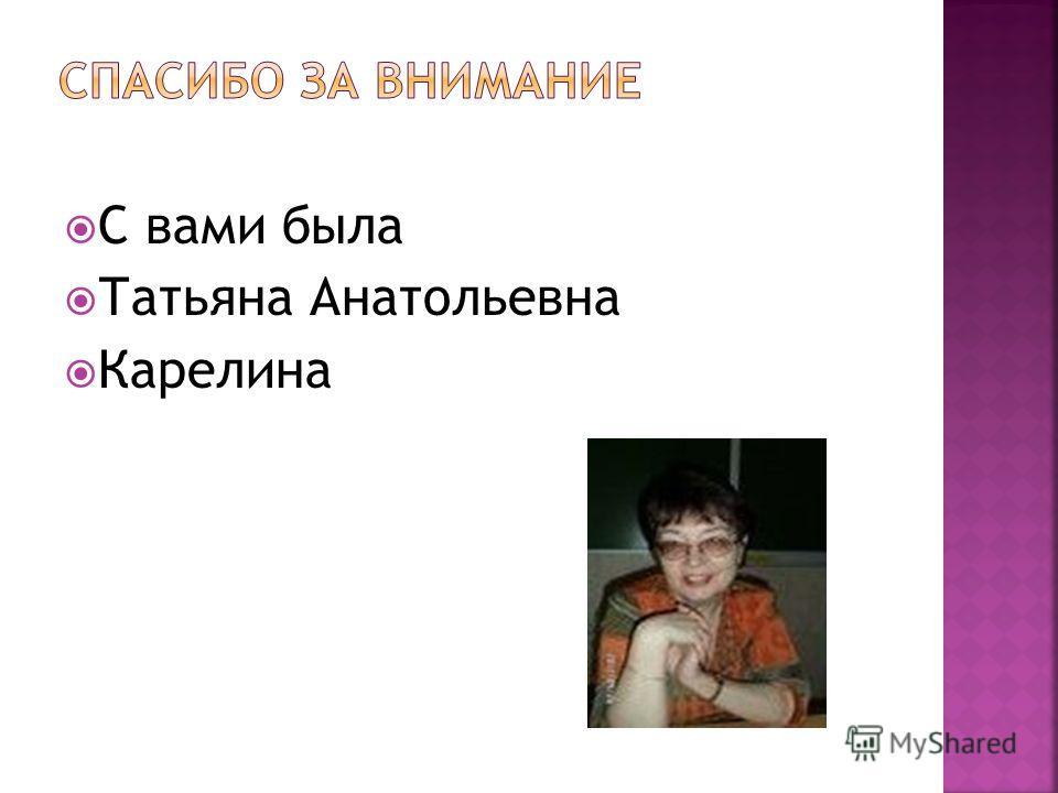 С вами была Татьяна Анатольевна Карелина