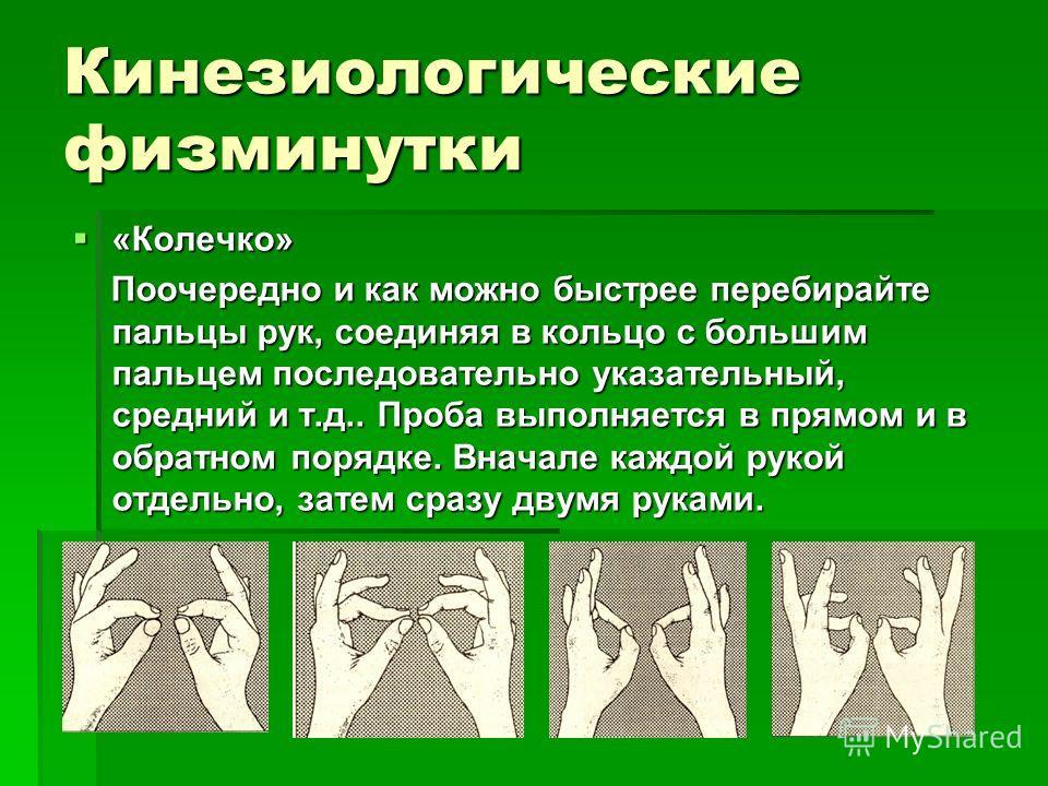 Кинезиологические физминутки «Колечко» «Колечко» Поочередно и как можно быстрее перебирайте пальцы рук, соединяя в кольцо с большим пальцем последовательно указательный, средний и т.д.. Проба выполняется в прямом и в обратном порядке. Вначале каждой