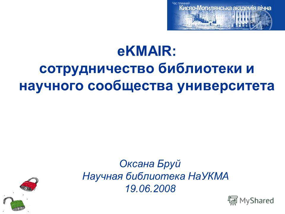 eKMAIR: сотрудничество библиотеки и научного сообщества университета Оксана Бруй Научная библиотека НаУКМА 19.06.2008