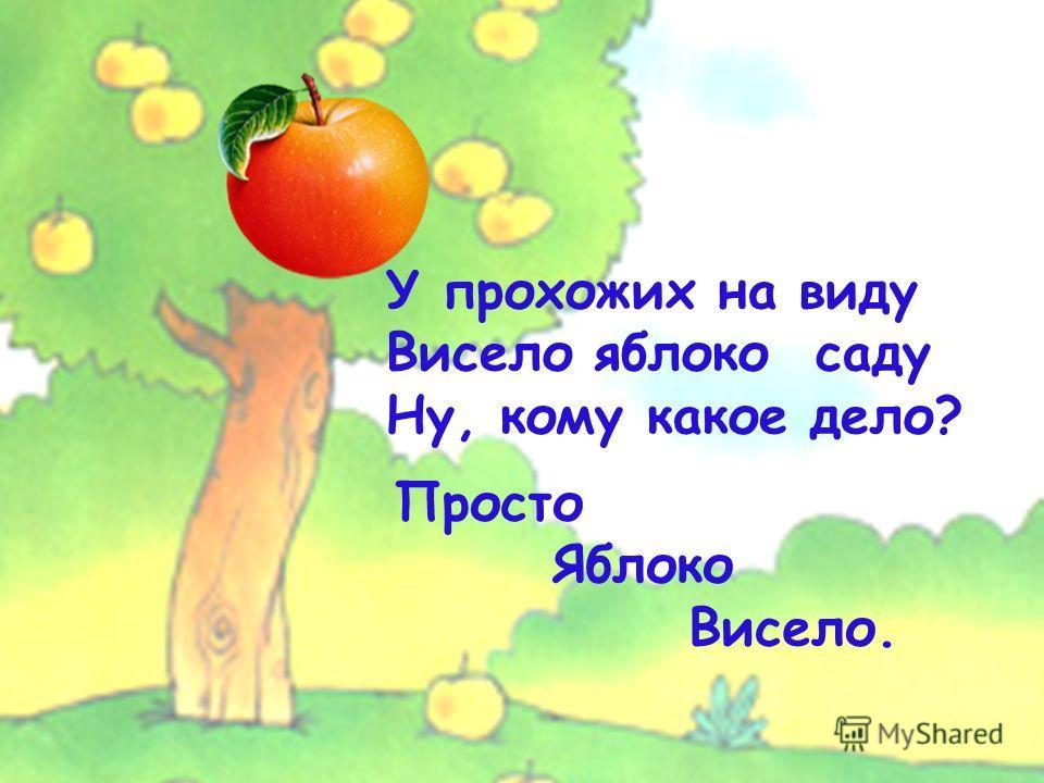У прохожих на виду Висело яблоко саду Ну, кому какое дело? Просто Яблоко Висело.