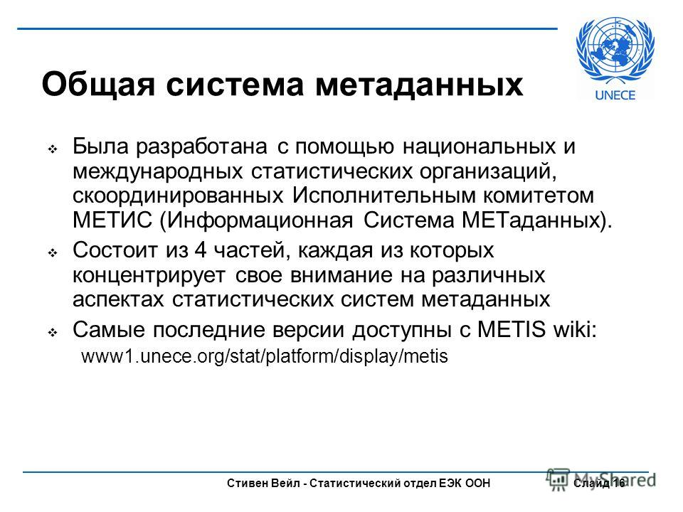 Стивен Вейл - Статистический отдел ЕЭК ООН Слайд 16 Общая система метаданных Была разработана с помощью национальных и международных статистических организаций, скоординированных Исполнительным комитетом МЕТИС (Информационная Система МЕТаданных). Сос