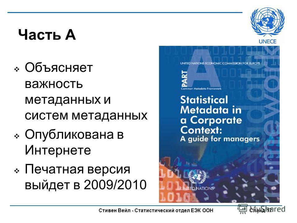 Стивен Вейл - Статистический отдел ЕЭК ООН Слайд 17 Часть A Объясняет важность метаданных и систем метаданных Опубликована в Интернете Печатная версия выйдет в 2009/2010