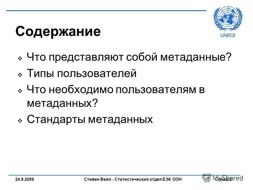 Стивен Вейл - Статистический отдел ЕЭК ООН Слайд 2 Что представляют собой метаданные? Типы пользователей Что необходимо пользователям в метаданных? Стандарты метаданных Содержание 24.9.2009