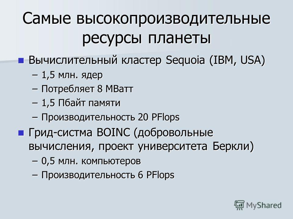 Самые высокопроизводительные ресурсы планеты Вычислительный кластер Sequoia (IBM, USA) Вычислительный кластер Sequoia (IBM, USA) –1,5 млн. ядер –Потребляет 8 МВатт –1,5 Пбайт памяти –Производительность 20 PFlops Грид-систма BOINC (добровольные вычисл