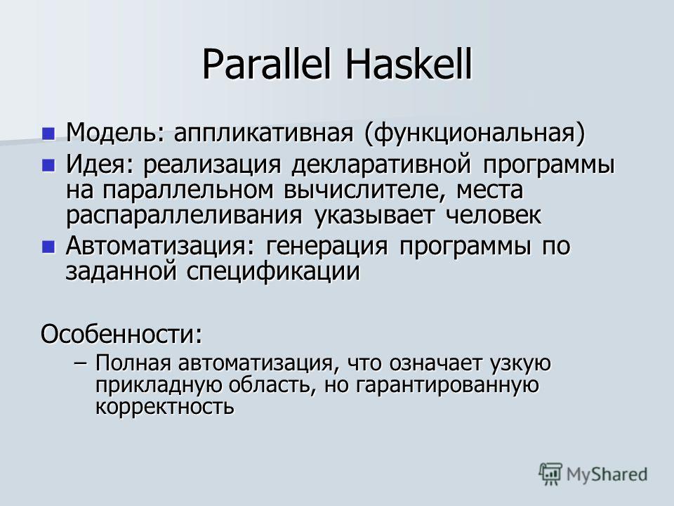 Parallel Haskell Модель: аппликативная (функциональная) Модель: аппликативная (функциональная) Идея: реализация декларативной программы на параллельном вычислителе, места распараллеливания указывает человек Идея: реализация декларативной программы на