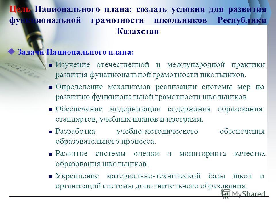 Цель Национального плана: создать условия для развития функциональной грамотности школьников Республики Казахстан Задачи Национального плана: Изучение отечественной и международной практики развития функциональной грамотности школьников. Определение