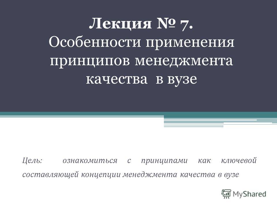 Лекция 7. Особенности применения принципов менеджмента качества в вузе Цель: ознакомиться с принципами как ключевой составляющей концепции менеджмента качества в вузе