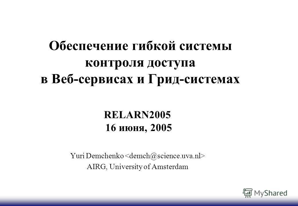 Обеспечение гибкой системы контроля доступа в Веб-сервисах и Грид-системах RELARN2005 16 июня, 2005 Yuri Demchenko AIRG, University of Amsterdam