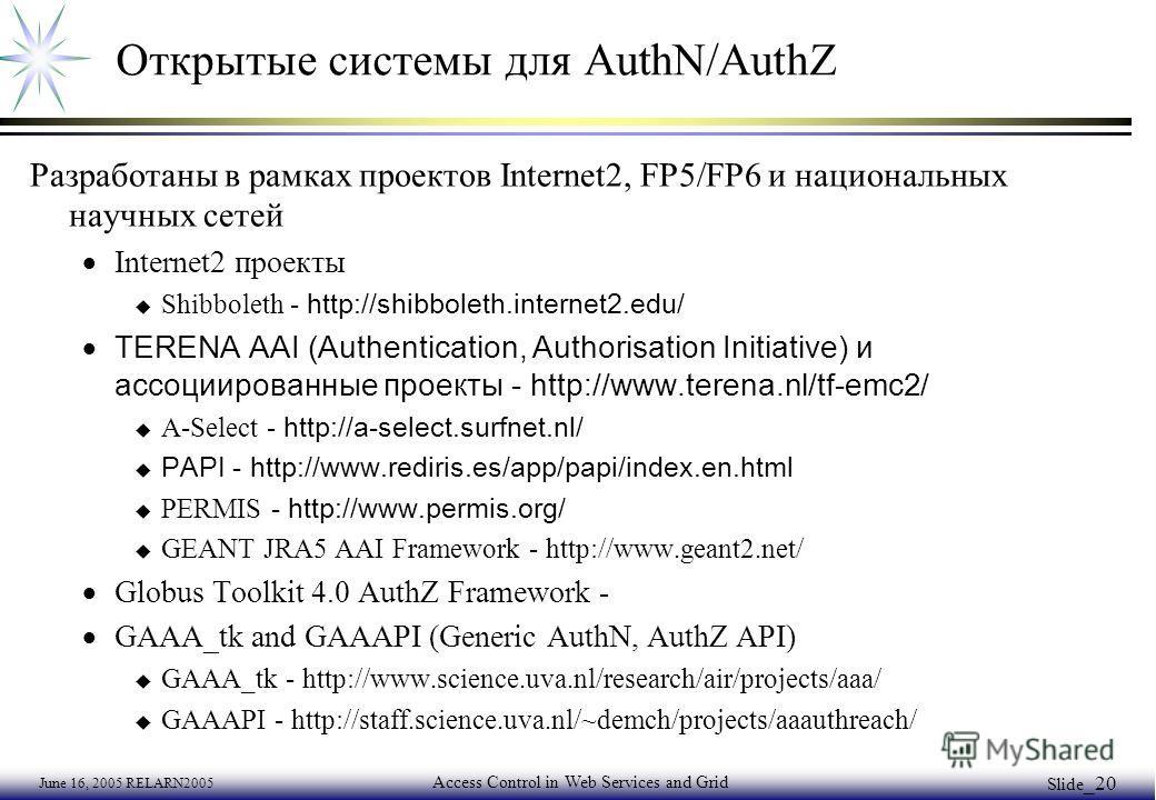 June 16, 2005 RELARN2005 Access Control in Web Services and Grid Slide _20 Oткрытые системы для AuthN/AuthZ Разработаны в рамках проектов Internet2, FP5/FP6 и национальных научных сетей Internet2 проекты Shibboleth - http://shibboleth.internet2.edu/