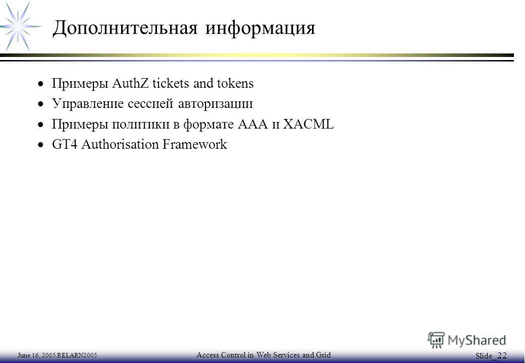 June 16, 2005 RELARN2005 Access Control in Web Services and Grid Slide _22 Дополнительная информация Примеры AuthZ tickets and tokens Управление сессией авторизации Примеры политики в формате AAA и XACML GT4 Authorisation Framework
