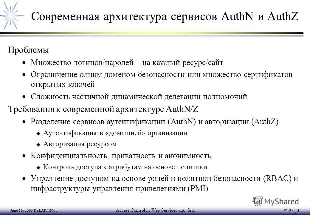 June 16, 2005 RELARN2005 Access Control in Web Services and Grid Slide _4 Современная архитектура сервисов AuthN и AuthZ Проблемы Множество логинов/паролей – на каждый ресурс/сайт Ограничение одним доменом безопасности или множество сертификатов откр