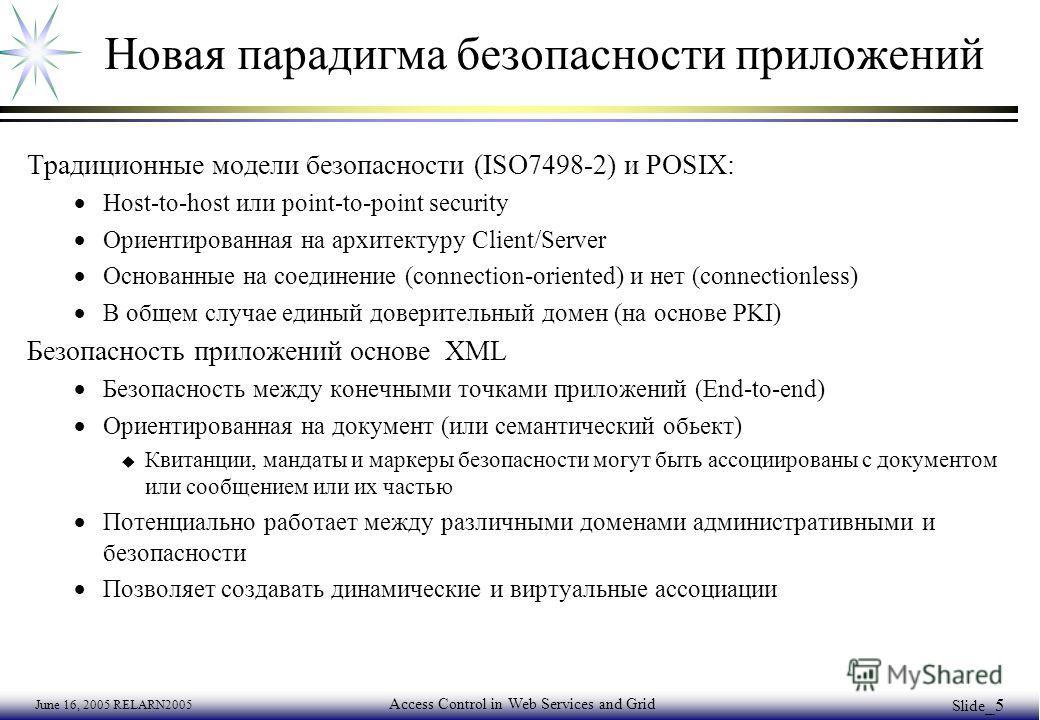 June 16, 2005 RELARN2005 Access Control in Web Services and Grid Slide _5 Новая парадигма безопасности приложений Традиционные модели безопасности (ISO7498-2) и POSIX: Host-to-host или point-to-point security Ориентированная на архитектуру Client/Ser
