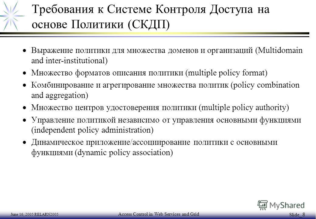 June 16, 2005 RELARN2005 Access Control in Web Services and Grid Slide _8 Требования к Системе Контроля Доступа на основе Политики (СКДП) Выражение политики для множества доменов и организаций (Multidomain and inter-institutional) Множество форматов