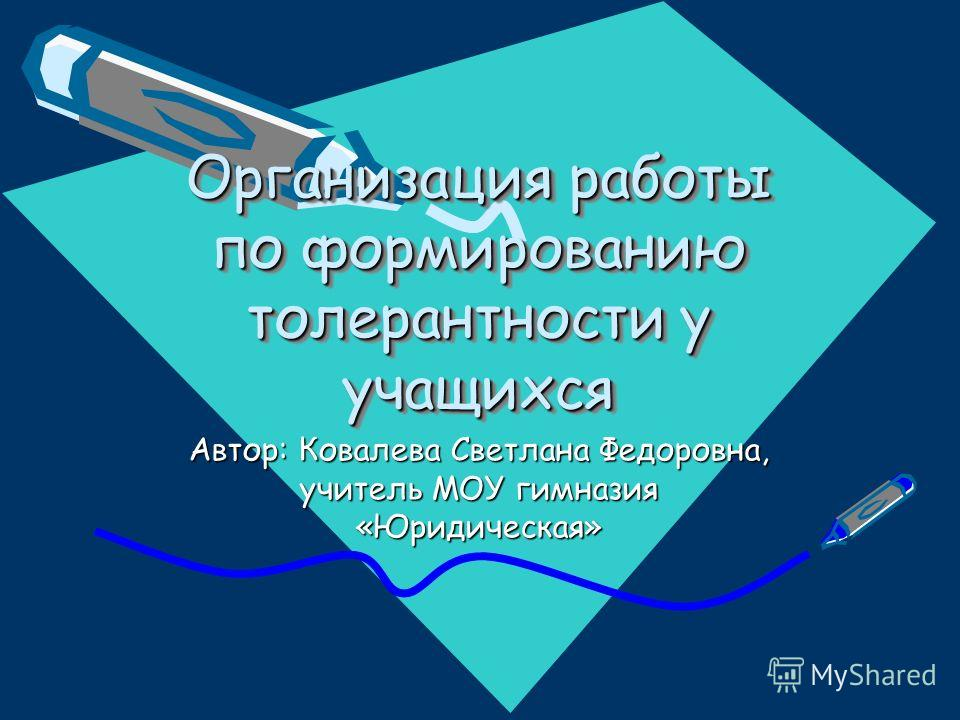 Организация работы по формированию толерантности у учащихся Автор: Ковалева Светлана Федоровна, учитель МОУ гимназия «Юридическая»