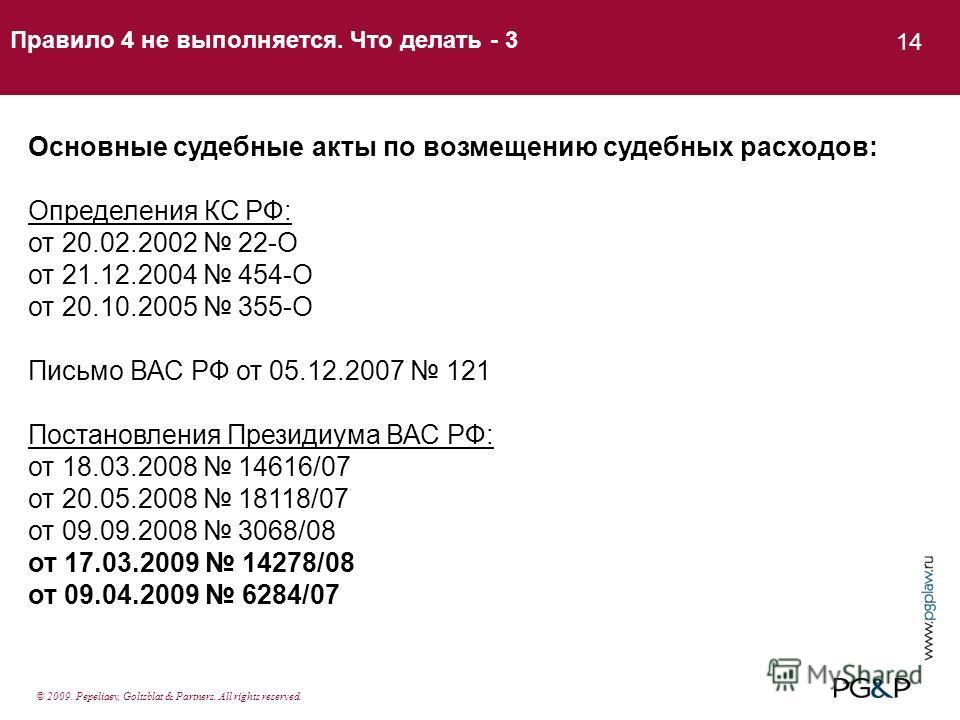 Правило 4 не выполняется. Что делать - 3 14 Основные судебные акты по возмещению судебных расходов: Определения КС РФ: от 20.02.2002 22-О от 21.12.2004 454-О от 20.10.2005 355-О Письмо ВАС РФ от 05.12.2007 121 Постановления Президиума ВАС РФ: от 18.0