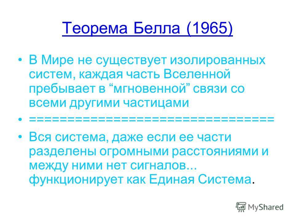 Теорема Белла (1965) В Мире не существует изолированных систем, каждая часть Вселенной пребывает в мгновенной связи со всеми другими частицами ================================ Вся система, даже если ее части разделены огромными расстояниями и между н