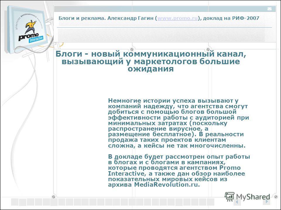 Блоги и реклама. Александр Гагин (www.promo.ru), доклад на РИФ-2007www.promo.ru Блоги - новый коммуникационный канал, вызывающий у маркетологов большие ожидания Немногие истории успеха вызывают у компаний надежду, что агентства смогут добиться с помо