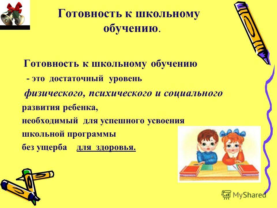 Готовность к школьному обучению. Готовность к школьному обучению - это достаточный уровень физического, психического и социального развития ребенка, необходимый для успешного усвоения школьной программы без ущерба для здоровья.
