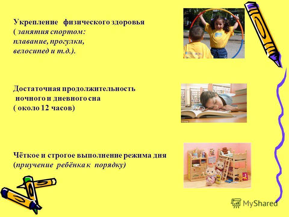 Укрепление физического здоровья ( занятия спортом: плавание, прогулки, велосипед и т.д.). Достаточная продолжительность ночного и дневного сна ( около 12 часов) Чёткое и строгое выполнение режима дня (приучение ребёнка к порядку)