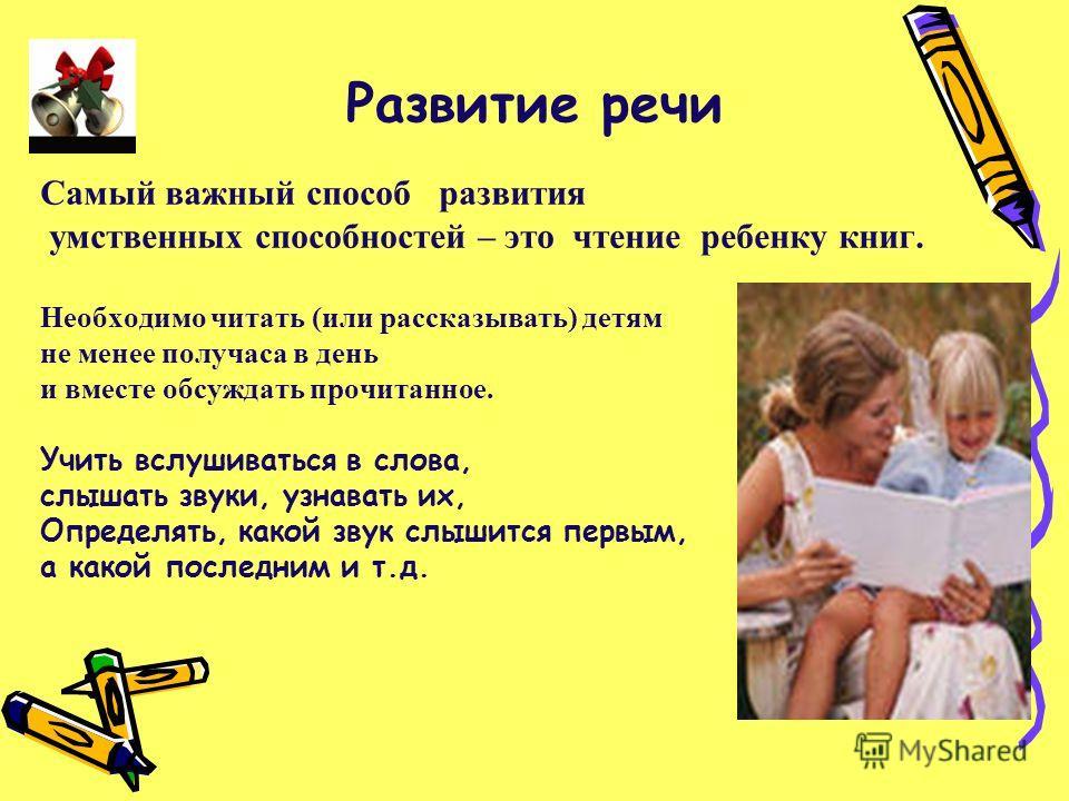 Развитие речи Самый важный способ развития умственных способностей – это чтение ребенку книг. Необходимо читать (или рассказывать) детям не менее получаса в день и вместе обсуждать прочитанное. Учить вслушиваться в слова, слышать звуки, узнавать их,