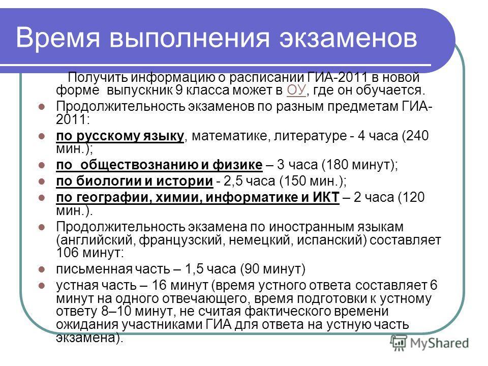 Время выполнения экзаменов Получить информацию о расписании ГИА-2011 в новой форме выпускник 9 класса может в ОУ, где он обучается.ОУ Продолжительность экзаменов по разным предметам ГИА- 2011: по русскому языку, математике, литературе - 4 часа (240 м