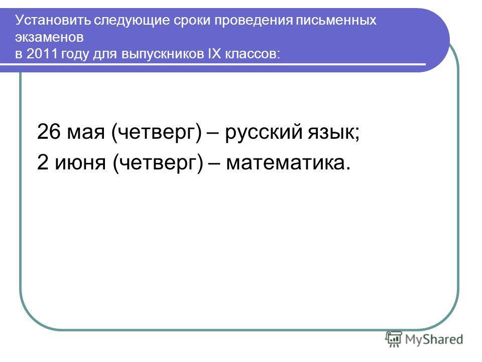 Установить следующие сроки проведения письменных экзаменов в 2011 году для выпускников IX классов: 26 мая (четверг) – русский язык; 2 июня (четверг) – математика.