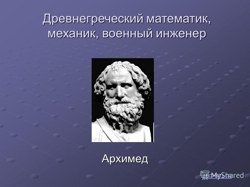 Архимед вернуться Древнегреческий математик, механик, военный инженер