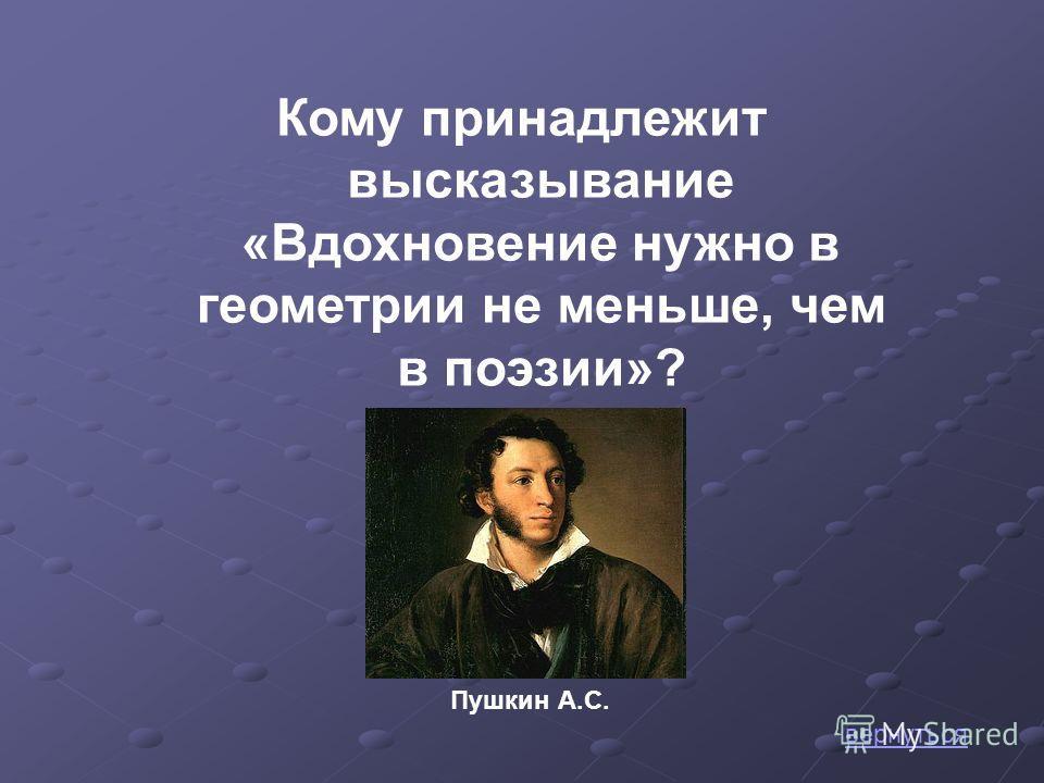 Кому принадлежит высказывание «Вдохновение нужно в геометрии не меньше, чем в поэзии»? Пушкин А.С. вернуться