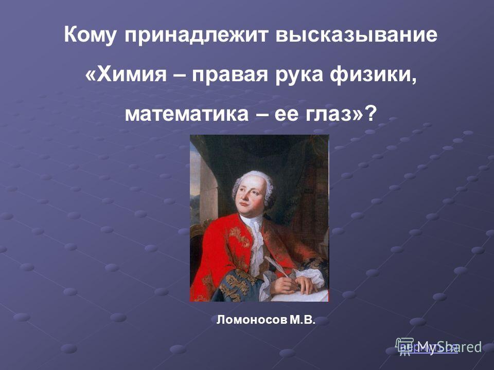 Кому принадлежит высказывание «Химия – правая рука физики, математика – ее глаз»? Ломоносов М.В. вернуться