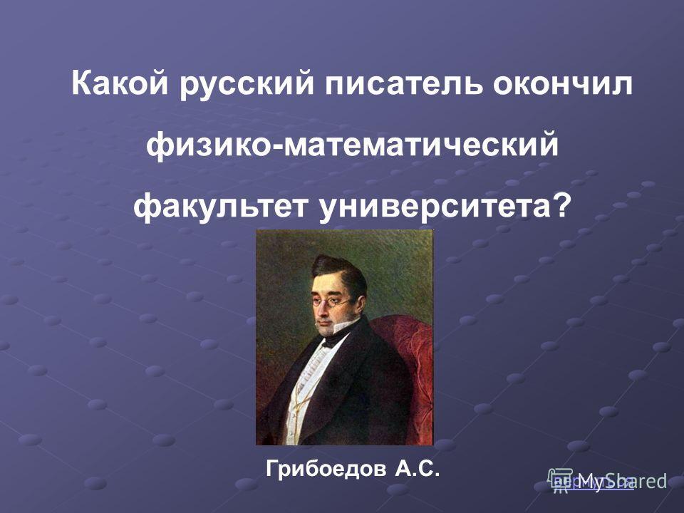 Какой русский писатель окончил физико-математический факультет университета? Грибоедов А.С. вернуться