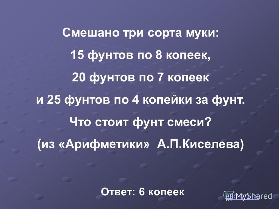 Смешано три сорта муки: 15 фунтов по 8 копеек, 20 фунтов по 7 копеек и 25 фунтов по 4 копейки за фунт. Что стоит фунт смеси? (из «Арифметики» А.П.Киселева) Ответ: 6 копеек вернуться