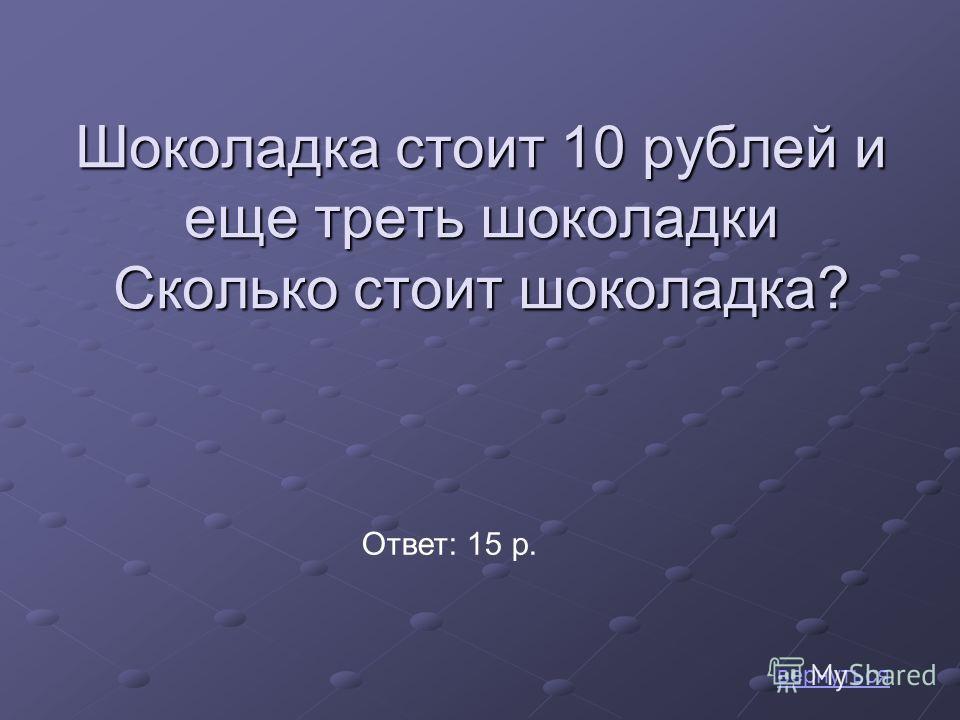 Шоколадка стоит 10 рублей и еще треть шоколадки Сколько стоит шоколадка? вернуться Ответ: 15 р.
