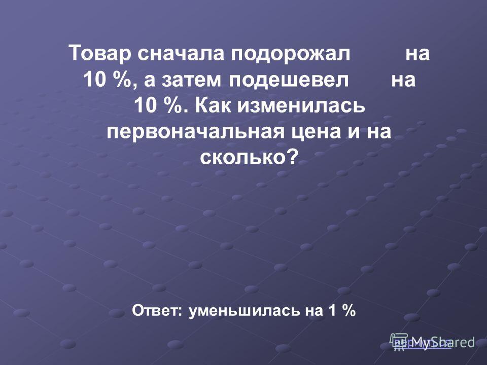 вернуться Товар сначала подорожал на 10 %, а затем подешевел на 10 %. Как изменилась первоначальная цена и на сколько? Ответ: уменьшилась на 1 %