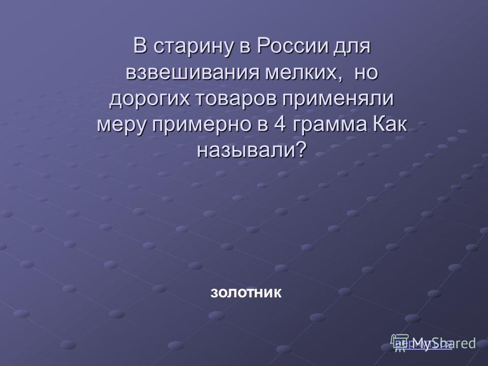 В старину в России для взвешивания мелких, но дорогих товаров применяли меру примерно в 4 грамма Как называли? золотник вернуться