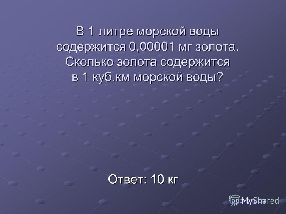 Ответ: 10 кг вернуться В 1 литре морской воды содержится 0,00001 мг золота. Сколько золота содержится в 1 куб.км морской воды?