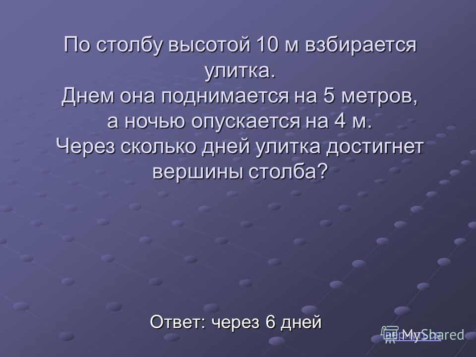 Ответ: через 6 дней По столбу высотой 10 м взбирается улитка. Днем она поднимается на 5 метров, а ночью опускается на 4 м. Через сколько дней улитка достигнет вершины столба? вернуться
