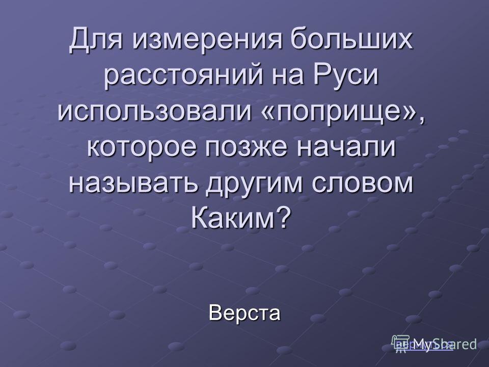 Для измерения больших расстояний на Руси использовали «поприще», которое позже начали называть другим словом Каким? вернутьсяВерста