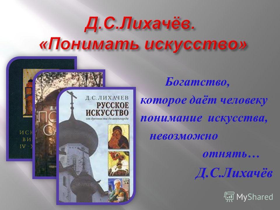 Богатство, которое даёт человеку понимание искусства, невозможно отнять … Д. С. Лихачёв