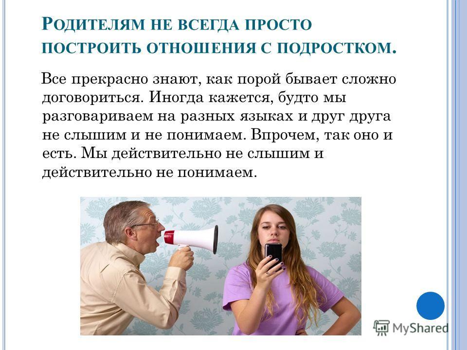 Р ОДИТЕЛЯМ НЕ ВСЕГДА ПРОСТО ПОСТРОИТЬ ОТНОШЕНИЯ С ПОДРОСТКОМ. Все прекрасно знают, как порой бывает сложно договориться. Иногда кажется, будто мы разговариваем на разных языках и друг друга не слышим и не понимаем. Впрочем, так оно и есть. Мы действи