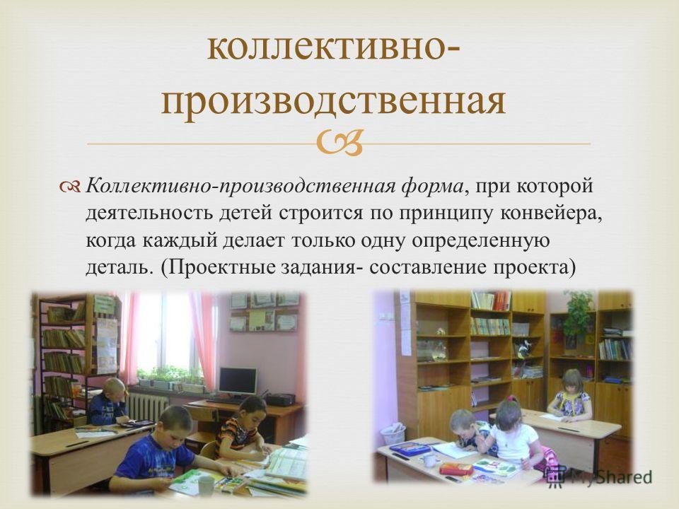 Коллективно - производственная форма, при которой деятельность детей строится по принципу конвейера, когда каждый делает только одну определенную деталь. ( Проектные задания - составление проекта ) коллективно - производственная
