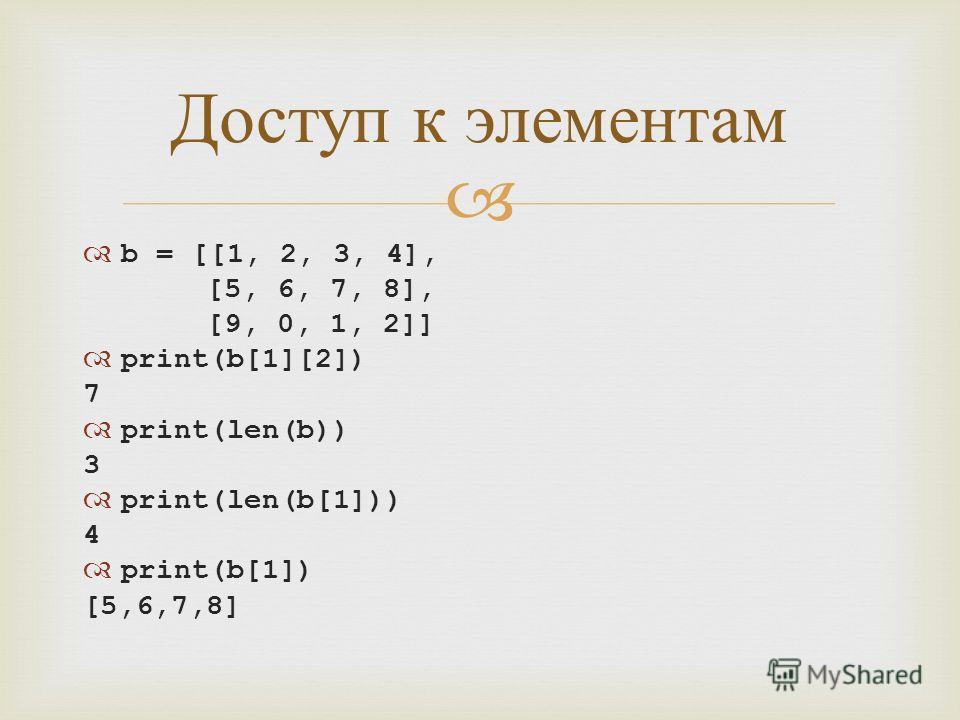 b = [[1, 2, 3, 4], [5, 6, 7, 8], [9, 0, 1, 2]] print(b[1][2]) 7 print(len(b)) 3 print(len(b[1])) 4 print(b[1]) [5,6,7,8] Доступ к элементам