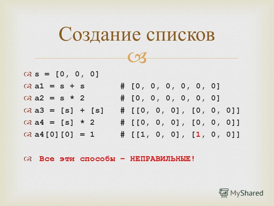 s = [0, 0, 0] a1 = s + s # [0, 0, 0, 0, 0, 0] a2 = s * 2 # [0, 0, 0, 0, 0, 0] a3 = [s] + [s] # [[0, 0, 0], [0, 0, 0]] a4 = [s] * 2 # [[0, 0, 0], [0, 0, 0]] a4[0][0] = 1 # [[1, 0, 0], [1, 0, 0]] Все эти способы – НЕПРАВИЛЬНЫЕ! Создание списков