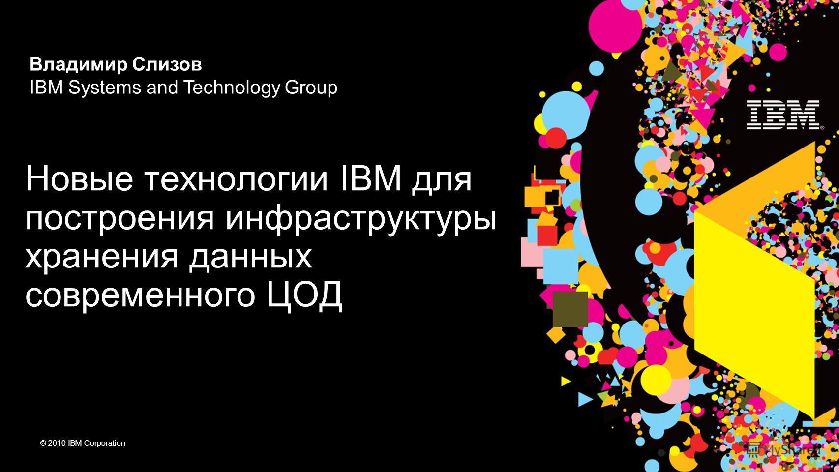 © 2010 IBM Corporation Новые технологии IBM для построения инфраструктуры хранения данных современного ЦОД Владимир Слизов IBM Systems and Technology Group