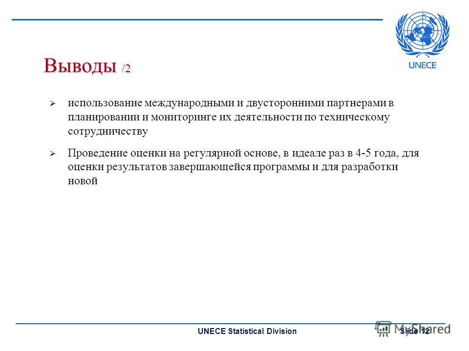 UNECE Statistical Division Slide 12 Выводы /2 использование международными и двусторонними партнерами в планировании и мониторинге их деятельности по техническому сотрудничеству Проведение оценки на регулярной основе, в идеале раз в 4-5 года, для оце