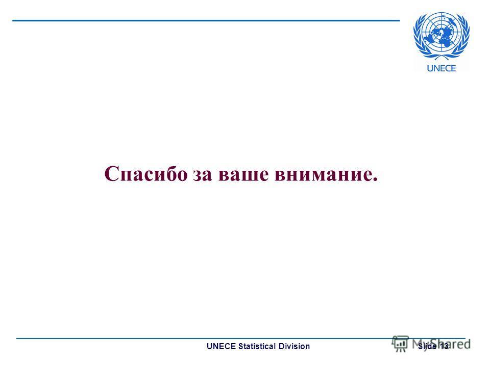 UNECE Statistical Division Slide 13 Спасибо за ваше внимание.