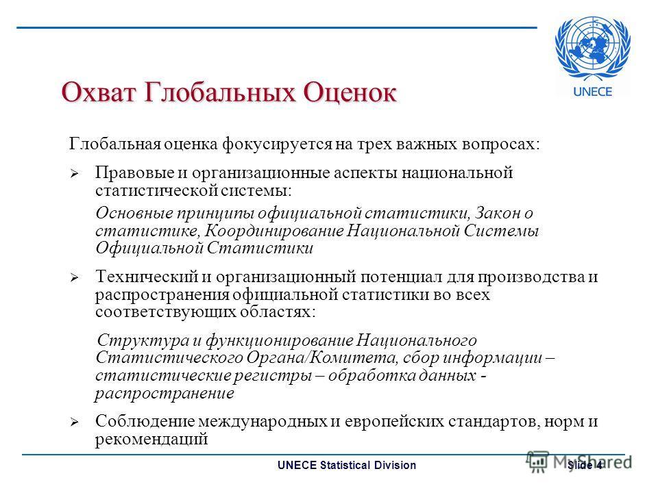 UNECE Statistical Division Slide 4 Охват Глобальных Оценок Глобальная оценка фокусируется на трех важных вопросах: Правовые и организационные аспекты национальной статистической системы: Основные принципы официальной статистики, Закон о статистике, К