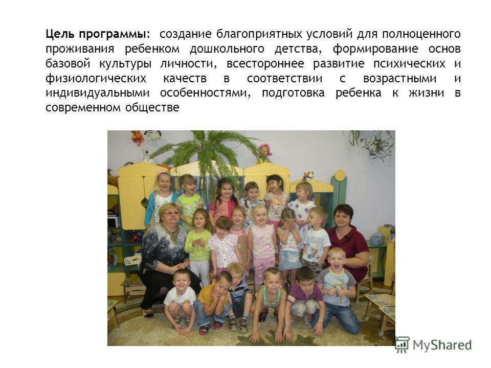 Цель программы: создание благоприятных условий для полноценного проживания ребенком дошкольного детства, формирование основ базовой культуры личности, всестороннее развитие психических и физиологических качеств в соответствии с возрастными и индивиду